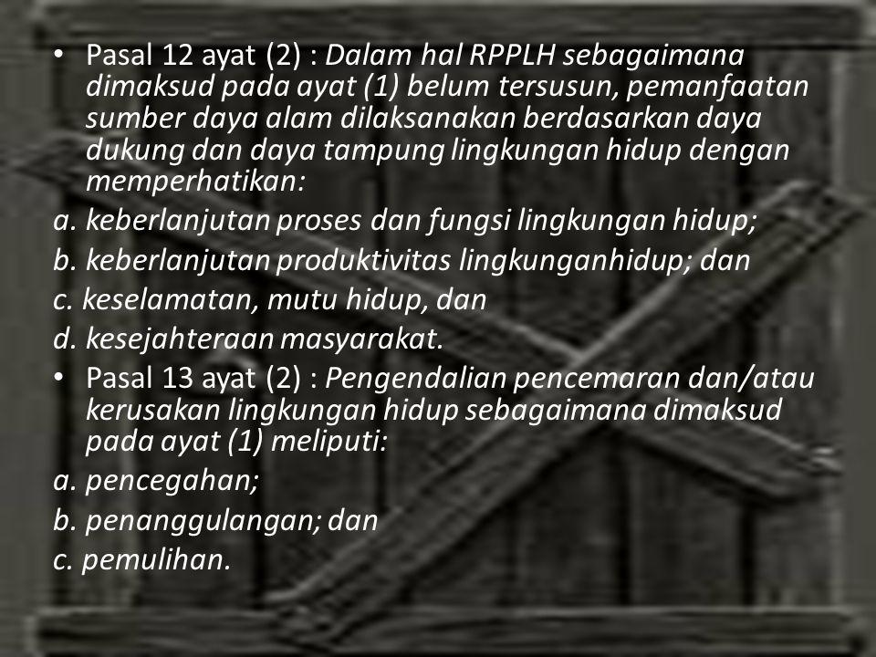 Pasal 12 ayat (2) : Dalam hal RPPLH sebagaimana dimaksud pada ayat (1) belum tersusun, pemanfaatan sumber daya alam dilaksanakan berdasarkan daya dukung dan daya tampung lingkungan hidup dengan memperhatikan: