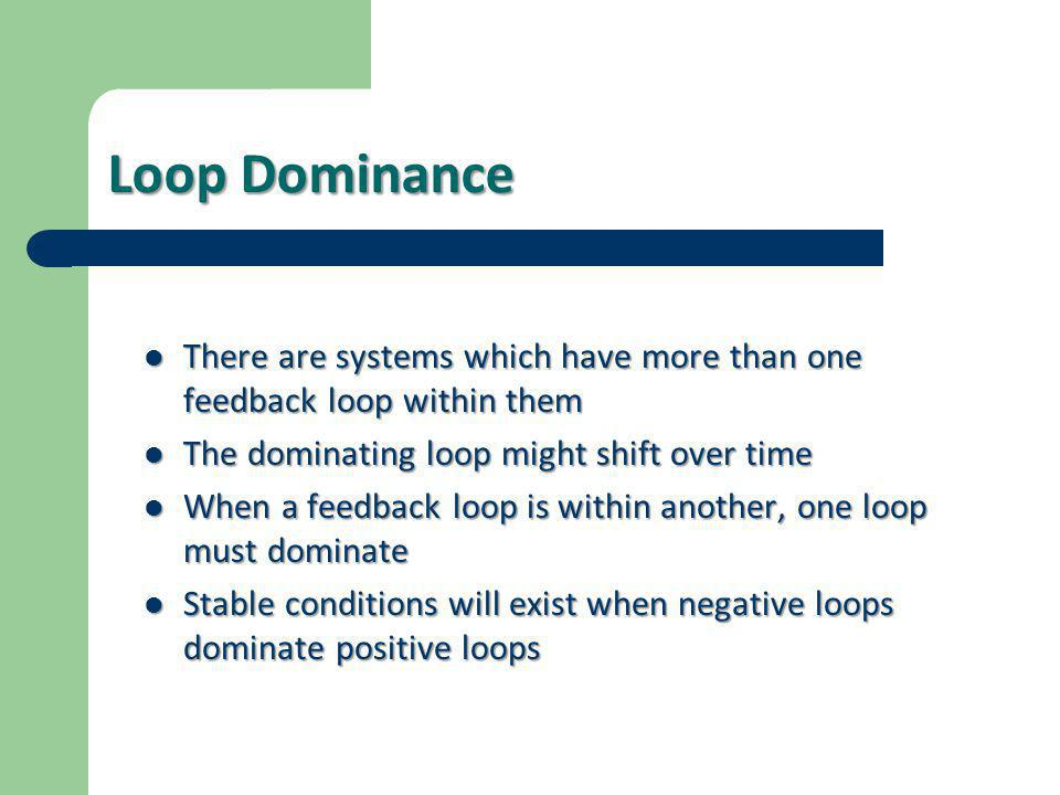 Loop Dominance There are systems which have more than one feedback loop within them. The dominating loop might shift over time.