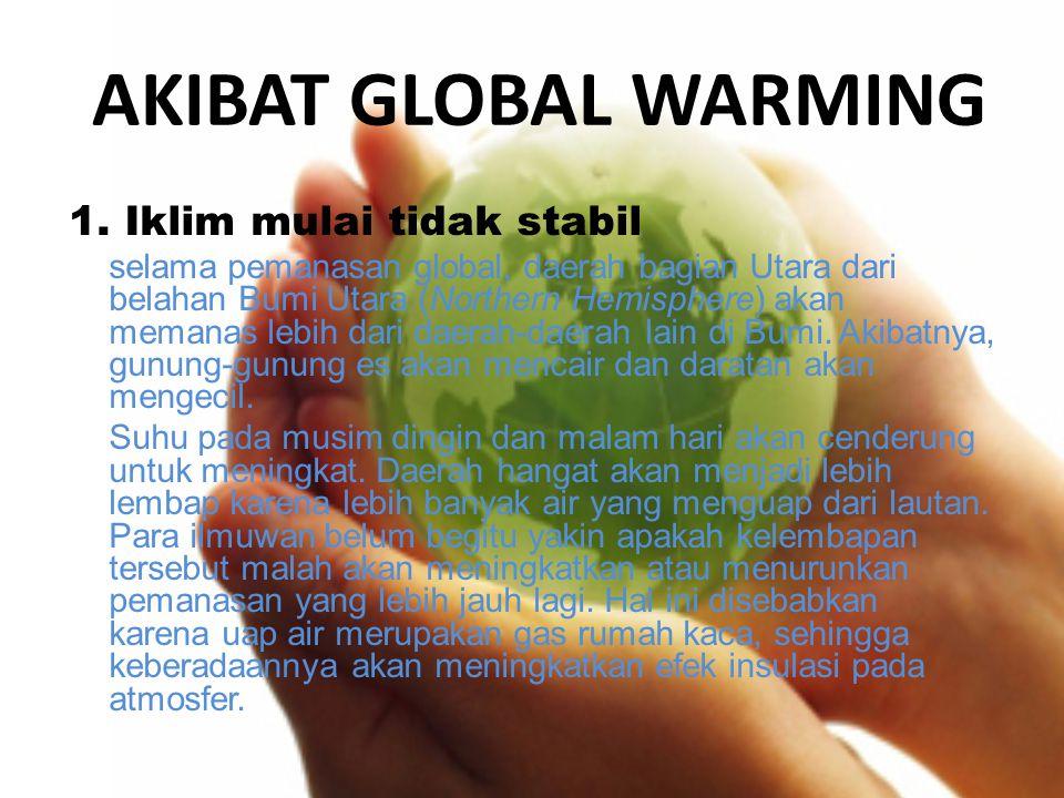AKIBAT GLOBAL WARMING 1. Iklim mulai tidak stabil