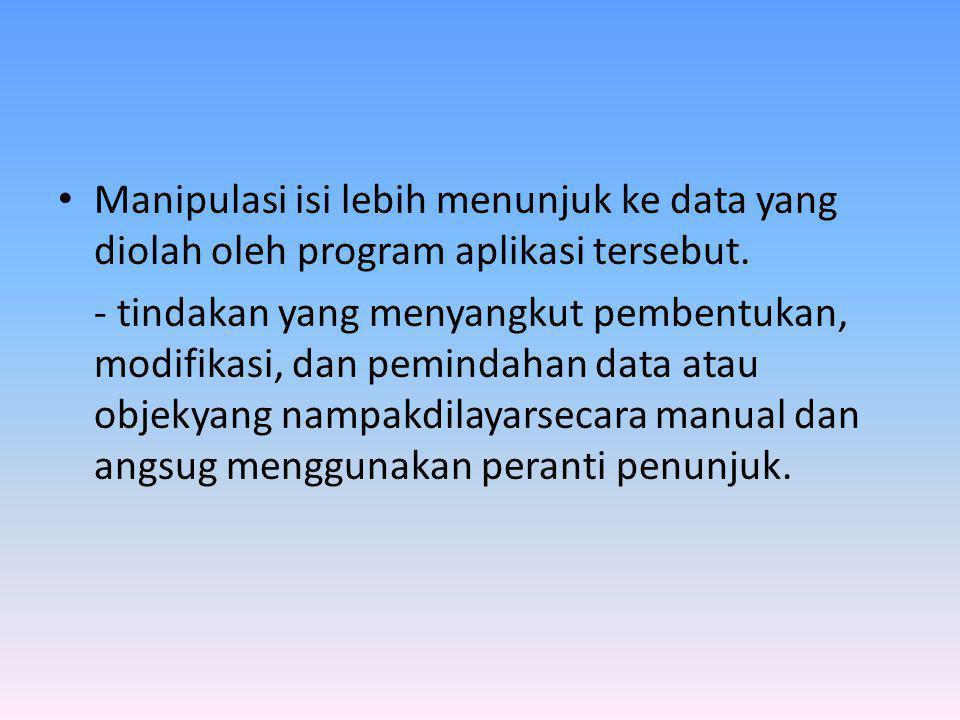 Manipulasi isi lebih menunjuk ke data yang diolah oleh program aplikasi tersebut.