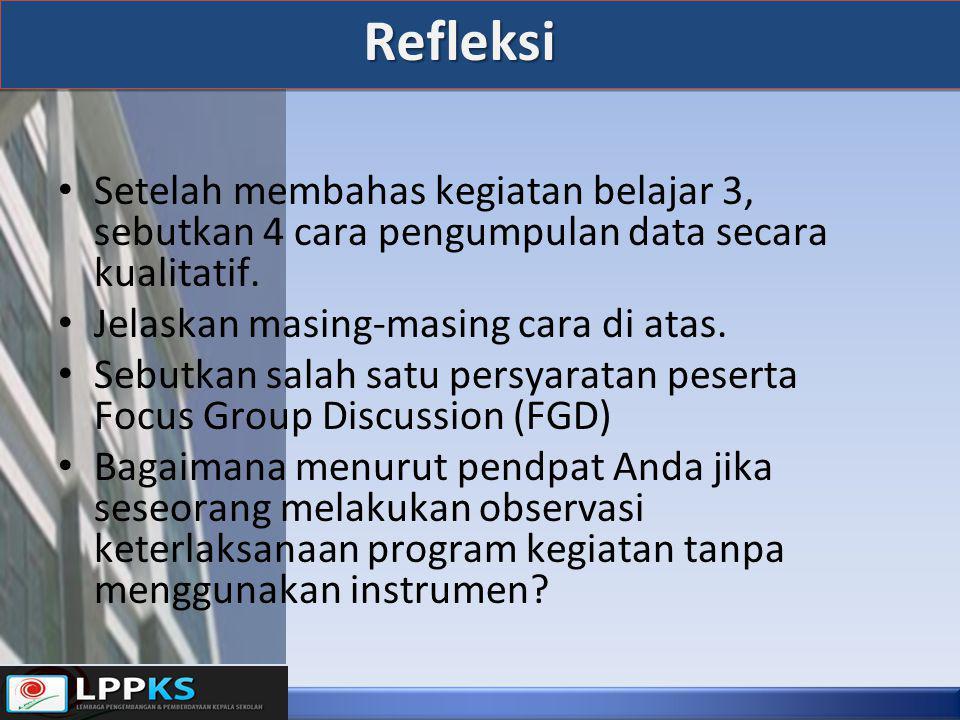 Refleksi Setelah membahas kegiatan belajar 3, sebutkan 4 cara pengumpulan data secara kualitatif. Jelaskan masing-masing cara di atas.