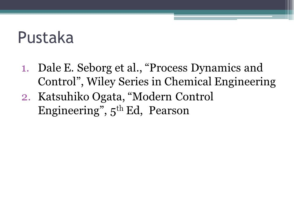 Pustaka Dale E. Seborg et al., Process Dynamics and Control , Wiley Series in Chemical Engineering.