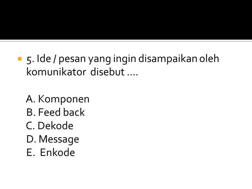 5. Ide / pesan yang ingin disampaikan oleh komunikator disebut ....