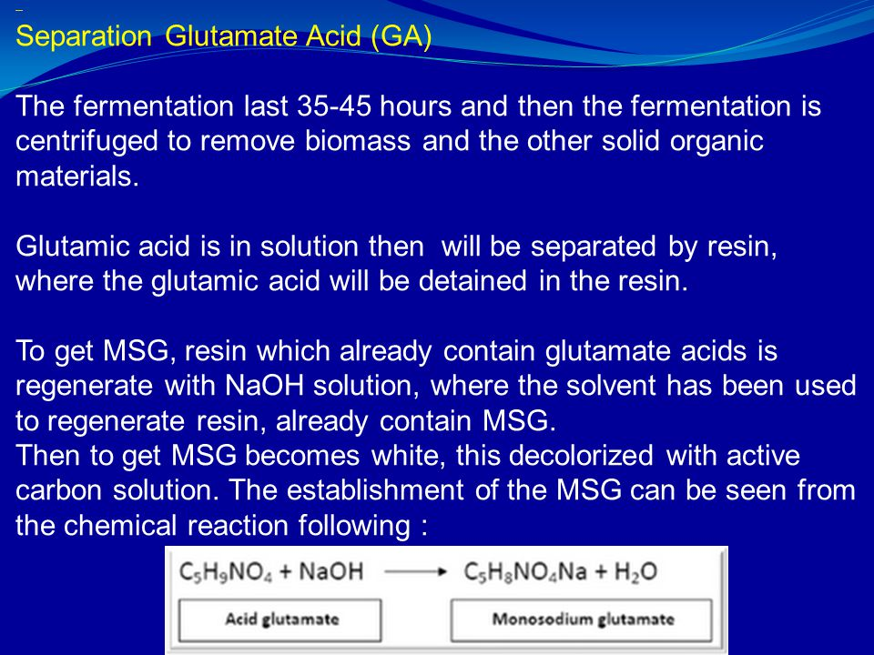 Separation Glutamate Acid (GA) The fermentation last 35-45 hours and then the fermentation is centrifuged to remove biomass and the other solid organic materials. Glutamate acid is in solution with the separated parent resin, where the acid glutamate will be detained in the resin. To get MSG, resin which already contain glutamate acids is regenerate with NaOH solution, where the solvent has been used to regenerate resin, already contain MSG. Then to get MSG becomes white, this decolorized with active carbon solution. The establishment of the MSG can be seen from the chemical reaction following :