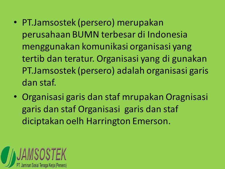 PT.Jamsostek (persero) merupakan perusahaan BUMN terbesar di Indonesia menggunakan komunikasi organisasi yang tertib dan teratur. Organisasi yang di gunakan PT.Jamsostek (persero) adalah organisasi garis dan staf.