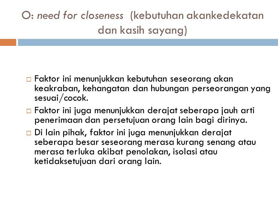 O: need for closeness (kebutuhan akankedekatan dan kasih sayang)