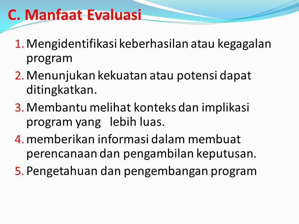C. Manfaat Evaluasi Mengidentifikasi keberhasilan atau kegagalan program. Menunjukan kekuatan atau potensi dapat ditingkatkan.