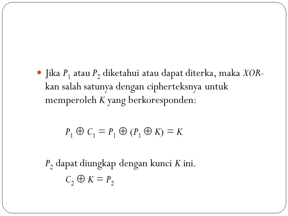 Jika P1 atau P2 diketahui atau dapat diterka, maka XOR- kan salah satunya dengan cipherteksnya untuk memperoleh K yang berkoresponden: