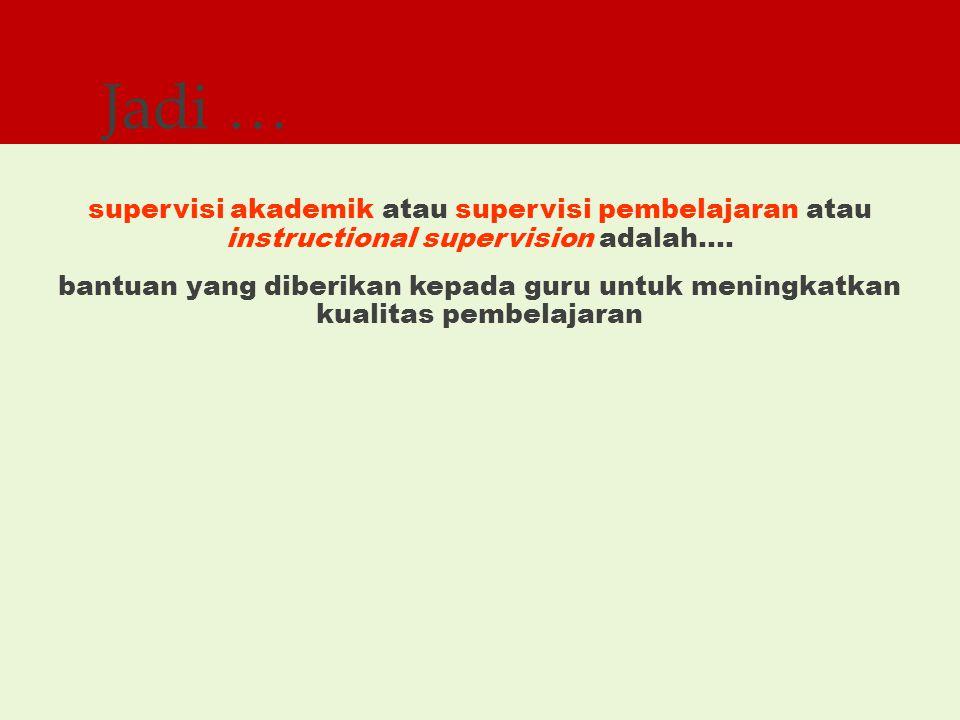 Jadi … supervisi akademik atau supervisi pembelajaran atau instructional supervision adalah….