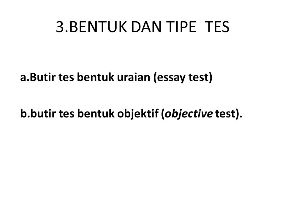 3.BENTUK DAN TIPE TES a.Butir tes bentuk uraian (essay test) b.butir tes bentuk objektif (objective test).