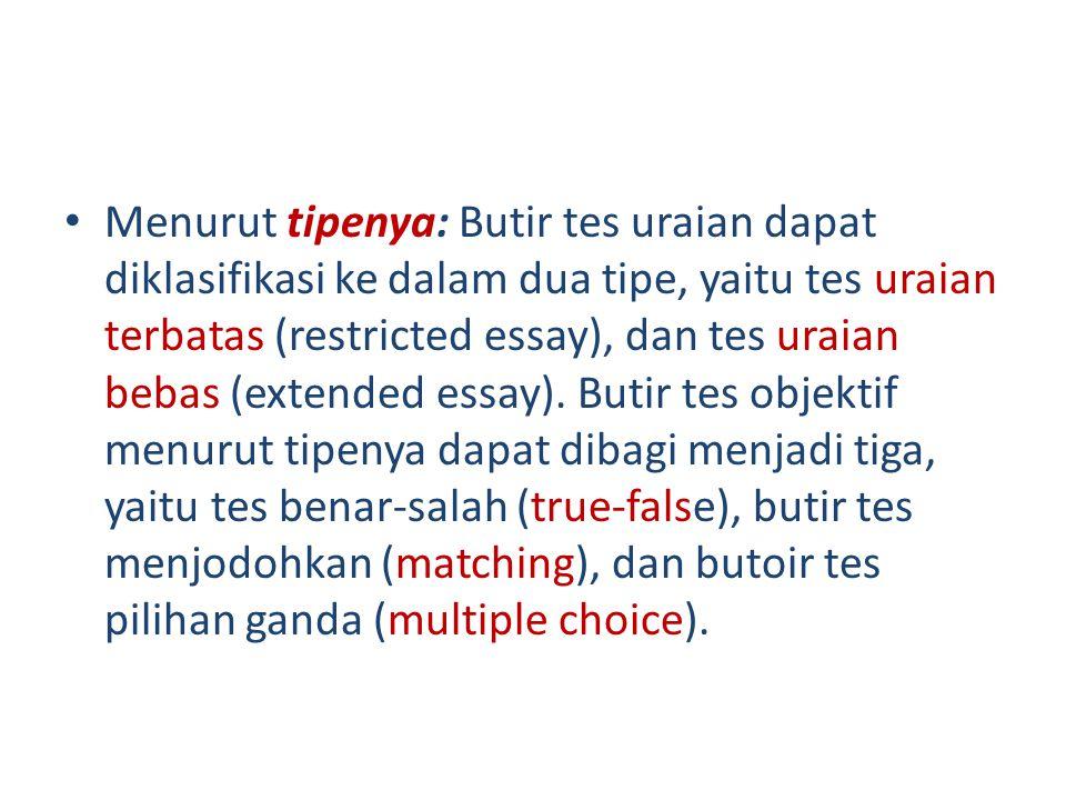 Menurut tipenya: Butir tes uraian dapat diklasifikasi ke dalam dua tipe, yaitu tes uraian terbatas (restricted essay), dan tes uraian bebas (extended essay).