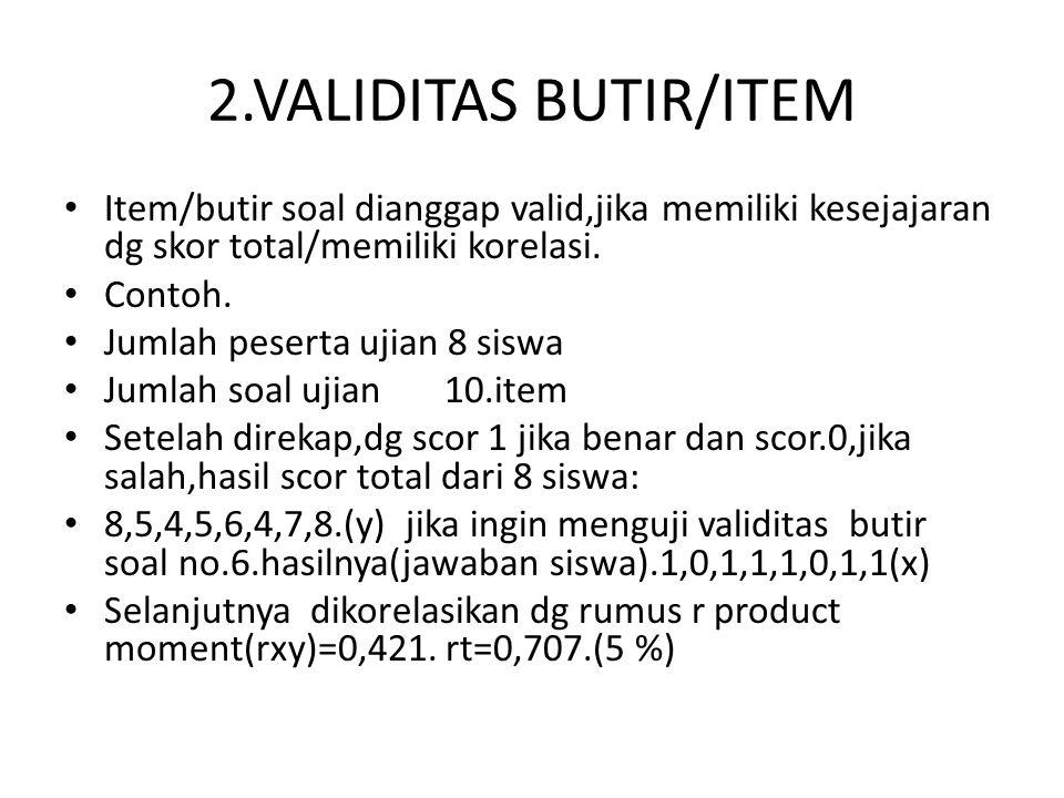 2.VALIDITAS BUTIR/ITEM Item/butir soal dianggap valid,jika memiliki kesejajaran dg skor total/memiliki korelasi.