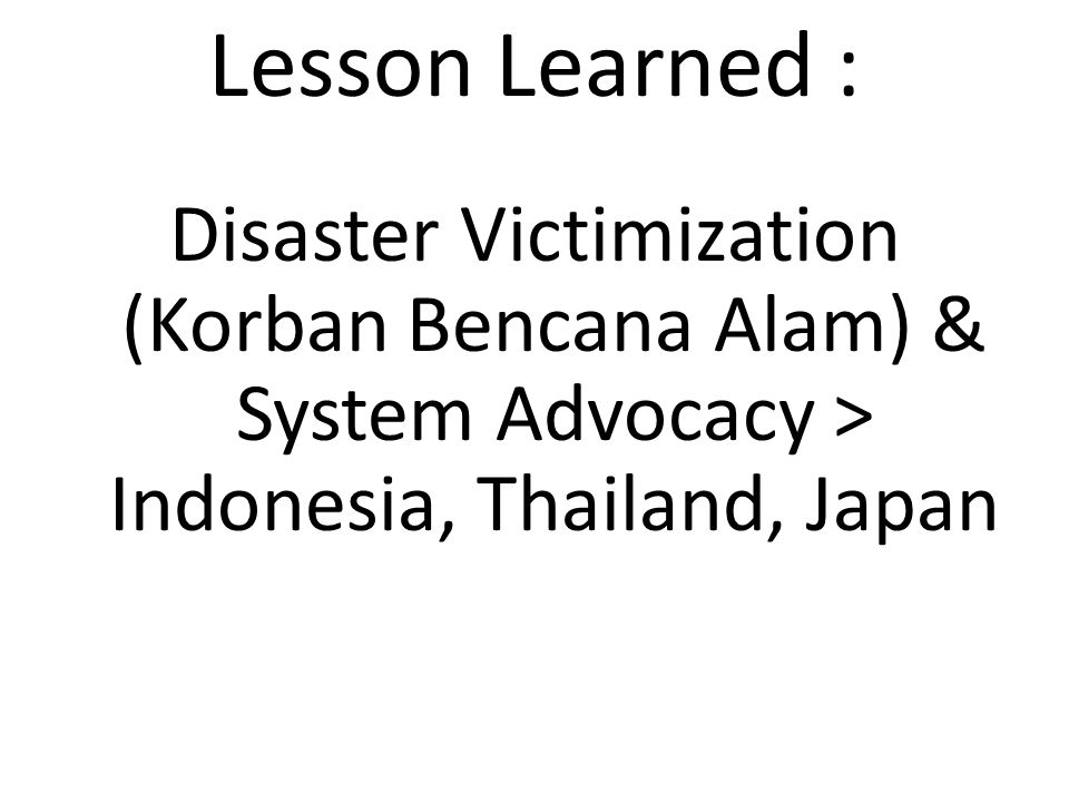 Lesson Learned : Disaster Victimization (Korban Bencana Alam) & System Advocacy > Indonesia, Thailand, Japan.