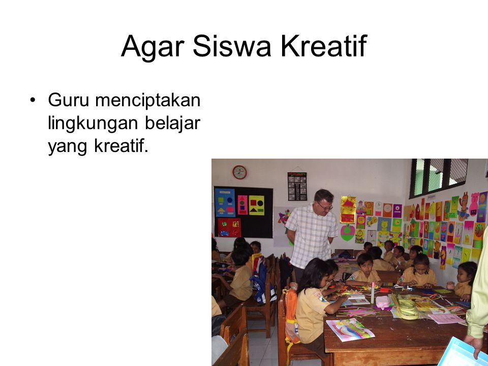Agar Siswa Kreatif Guru menciptakan lingkungan belajar yang kreatif.