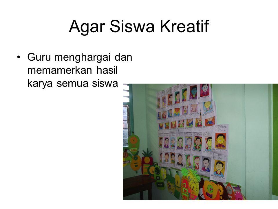 Agar Siswa Kreatif Guru menghargai dan memamerkan hasil karya semua siswa