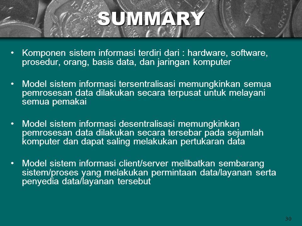 SUMMARY Komponen sistem informasi terdiri dari : hardware, software, prosedur, orang, basis data, dan jaringan komputer.