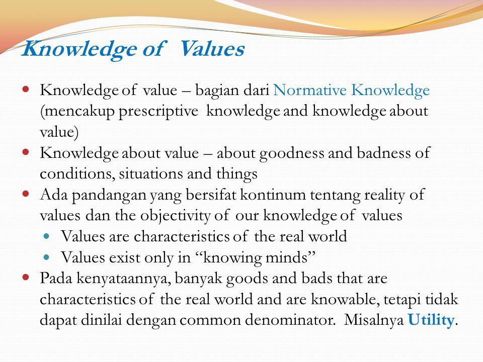 Knowledge of Values Knowledge of value – bagian dari Normative Knowledge (mencakup prescriptive knowledge and knowledge about value)