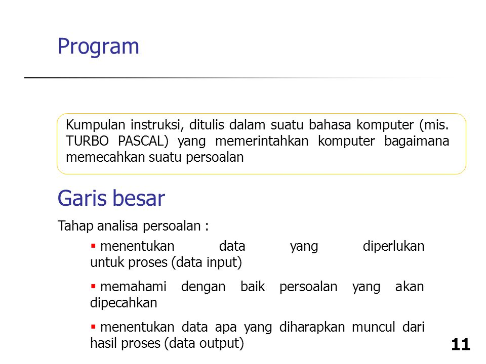 Program Kumpulan instruksi, ditulis dalam suatu bahasa komputer (mis. TURBO PASCAL) yang memerintahkan komputer bagaimana memecahkan suatu persoalan.