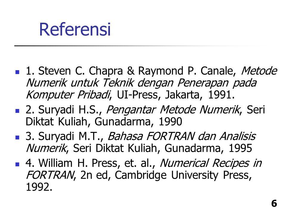 Referensi 1. Steven C. Chapra & Raymond P. Canale, Metode Numerik untuk Teknik dengan Penerapan pada Komputer Pribadi, UI-Press, Jakarta, 1991.