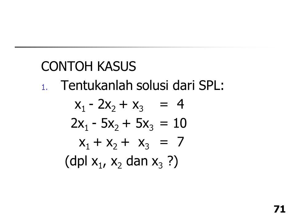 CONTOH KASUS Tentukanlah solusi dari SPL: x1 - 2x2 + x3 = 4. 2x1 - 5x2 + 5x3 = 10. x1 + x2 + x3 = 7.