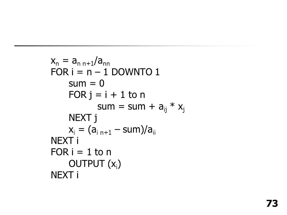 xn = an n+1/ann FOR i = n – 1 DOWNTO 1. sum = 0. FOR j = i + 1 to n. sum = sum + aij * xj. NEXT j.