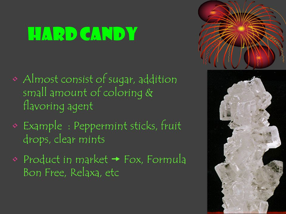 HARD CANDY Almost consist of sugar, addition small amount of coloring & flavoring agent. Example : Peppermint sticks, fruit drops, clear mints.