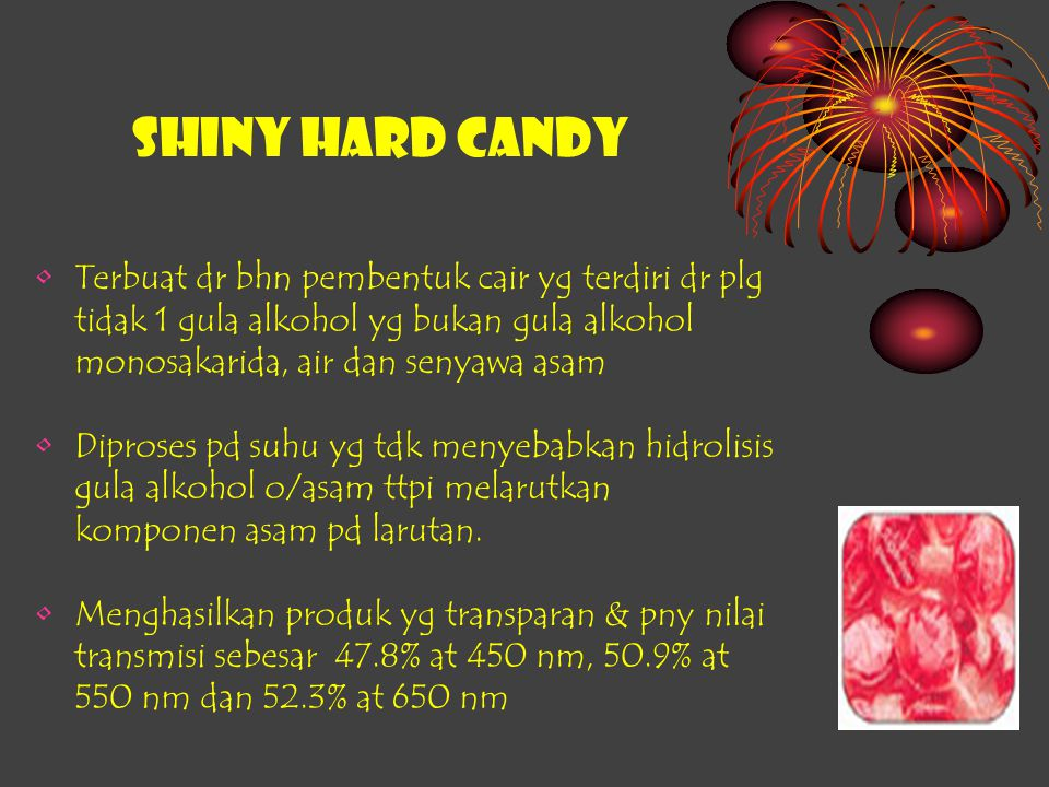 SHINY HARD CANDY Terbuat dr bhn pembentuk cair yg terdiri dr plg tidak 1 gula alkohol yg bukan gula alkohol monosakarida, air dan senyawa asam.