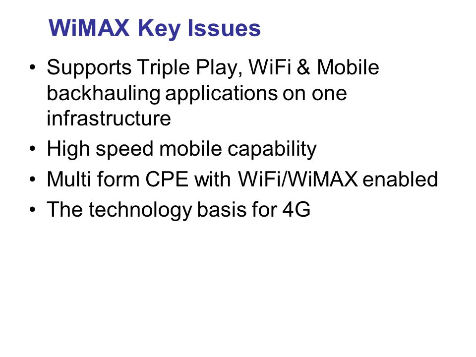 WiMAX Key Issues Supports Triple Play, WiFi & Mobile backhauling applications on one infrastructure.