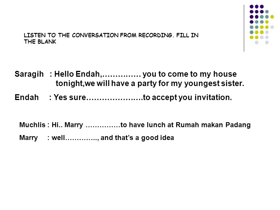 Endah : Yes sure………………….to accept you invitation.