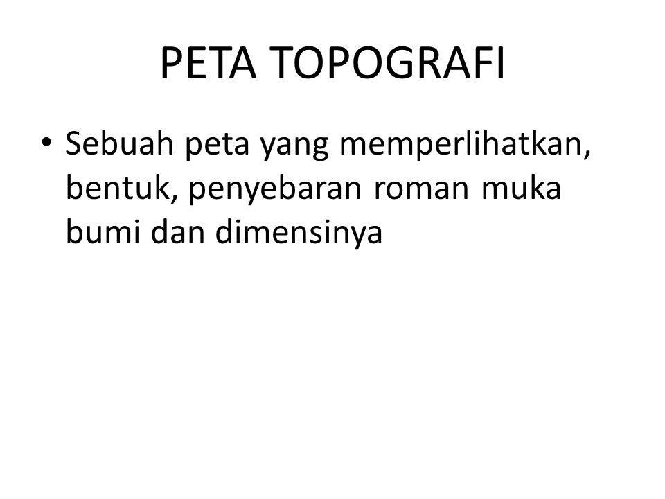 PETA TOPOGRAFI Sebuah peta yang memperlihatkan, bentuk, penyebaran roman muka bumi dan dimensinya