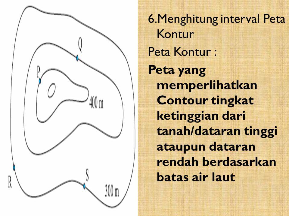 6.Menghitung interval Peta Kontur Peta Kontur : Peta yang memperlihatkan Contour tingkat ketinggian dari tanah/dataran tinggi ataupun dataran rendah berdasarkan batas air laut