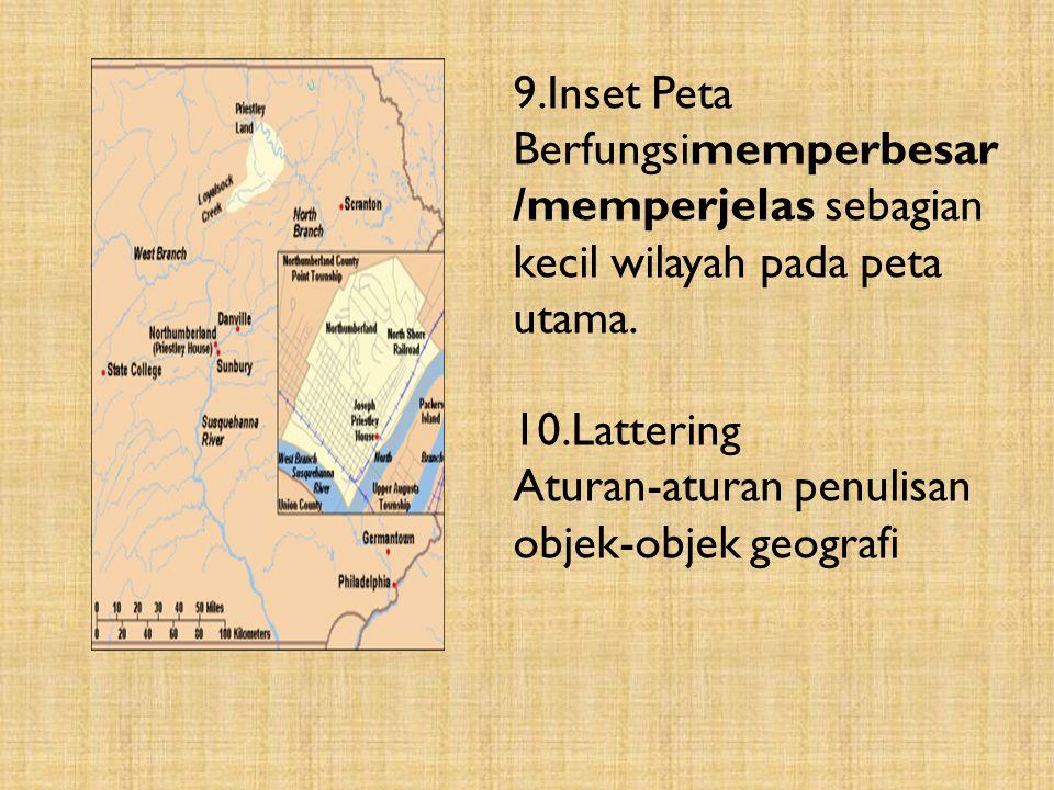 9.Inset Peta Berfungsimemperbesar/memperjelas sebagian kecil wilayah pada peta utama. 10.Lattering.