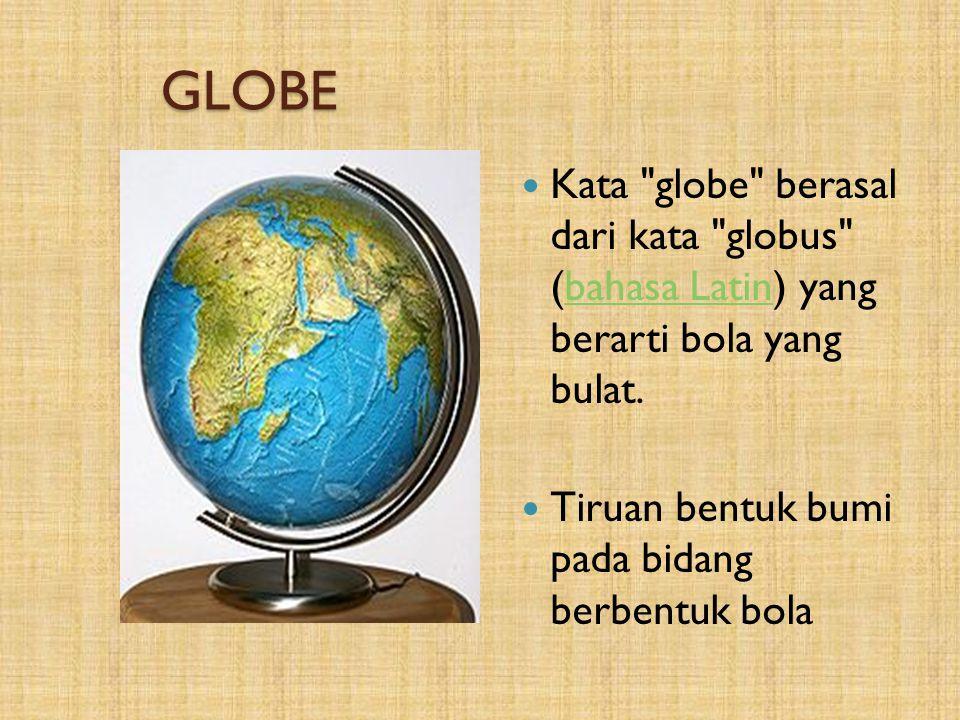 GLOBE Kata globe berasal dari kata globus (bahasa Latin) yang berarti bola yang bulat.
