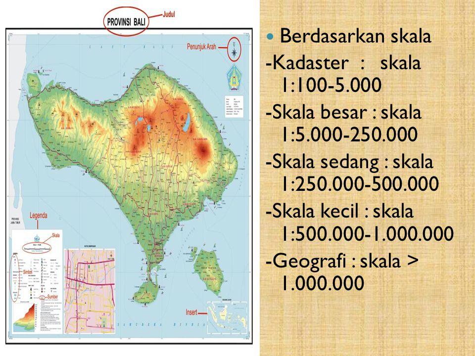 Berdasarkan skala -Kadaster : skala 1:100-5.000. -Skala besar : skala 1:5.000-250.000. -Skala sedang : skala 1:250.000-500.000.