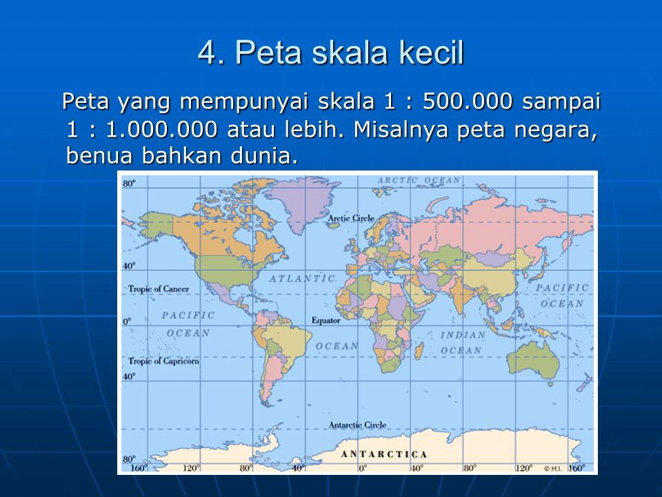 4. Peta skala kecil Peta yang mempunyai skala 1 : 500.000 sampai 1 : 1.000.000 atau lebih.