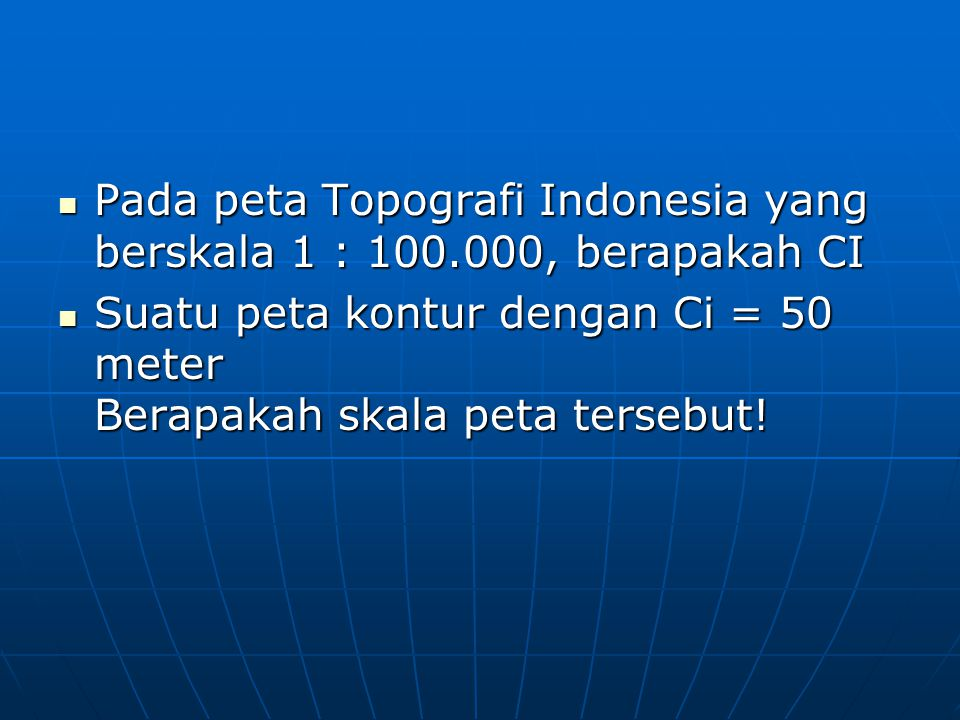 Pada peta Topografi Indonesia yang berskala 1 : 100.000, berapakah CI