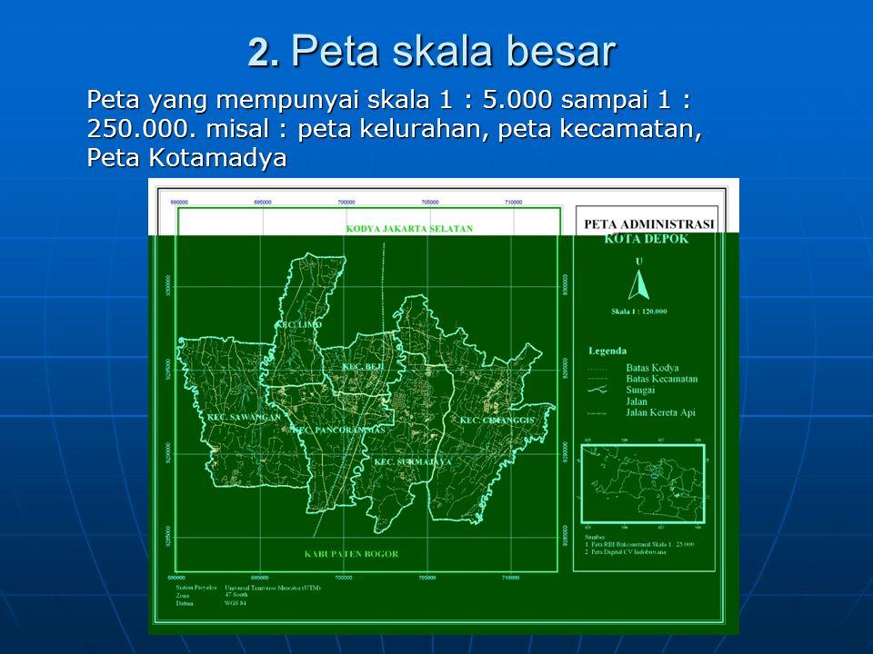 2. Peta skala besar Peta yang mempunyai skala 1 : 5.000 sampai 1 : 250.000.