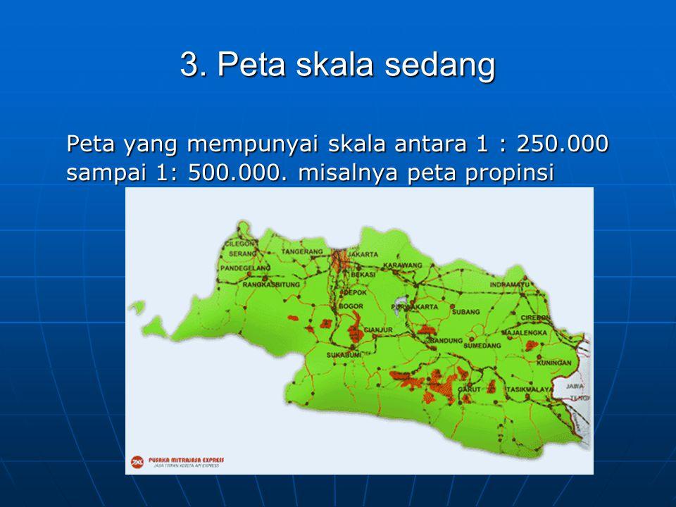 3. Peta skala sedang Peta yang mempunyai skala antara 1 : 250.000 sampai 1: 500.000.