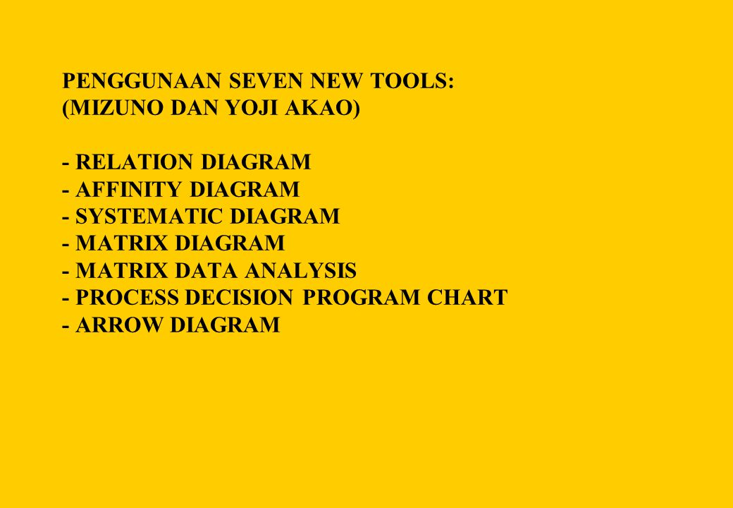 PENGGUNAAN SEVEN NEW TOOLS: (MIZUNO DAN YOJI AKAO) - RELATION DIAGRAM - AFFINITY DIAGRAM - SYSTEMATIC DIAGRAM - MATRIX DIAGRAM - MATRIX DATA ANALYSIS - PROCESS DECISION PROGRAM CHART - ARROW DIAGRAM