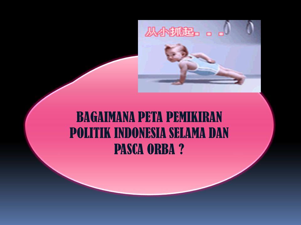 BAGAIMANA PETA PEMIKIRAN POLITIK INDONESIA SELAMA DAN PASCA ORBA