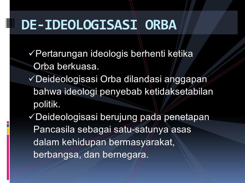 DE-IDEOLOGISASI ORBA Pertarungan ideologis berhenti ketika