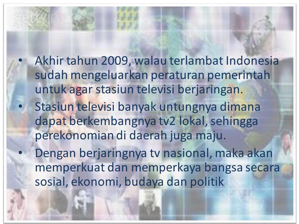 Akhir tahun 2009, walau terlambat Indonesia sudah mengeluarkan peraturan pemerintah untuk agar stasiun televisi berjaringan.