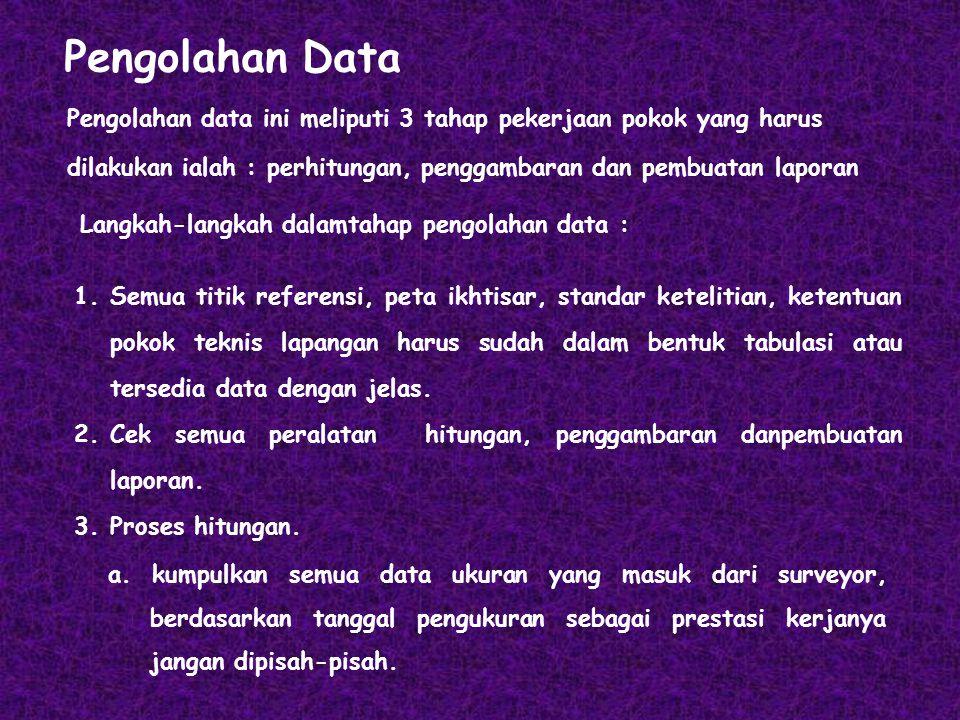 Pengolahan Data Pengolahan data ini meliputi 3 tahap pekerjaan pokok yang harus dilakukan ialah : perhitungan, penggambaran dan pembuatan laporan.