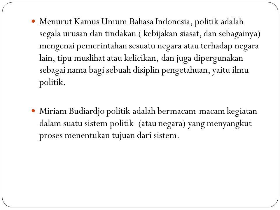 Menurut Kamus Umum Bahasa Indonesia, politik adalah segala urusan dan tindakan ( kebijakan siasat, dan sebagainya) mengenai pemerintahan sesuatu negara atau terhadap negara lain, tipu muslihat atau kelicikan, dan juga dipergunakan sebagai nama bagi sebuah disiplin pengetahuan, yaitu ilmu politik.