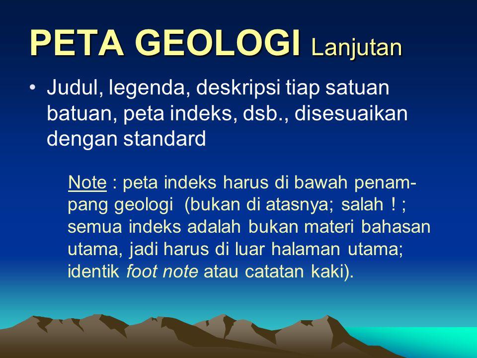 PETA GEOLOGI Lanjutan Judul, legenda, deskripsi tiap satuan batuan, peta indeks, dsb., disesuaikan dengan standard.
