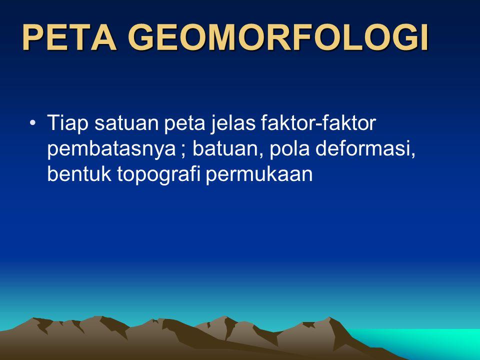 PETA GEOMORFOLOGI Tiap satuan peta jelas faktor-faktor pembatasnya ; batuan, pola deformasi, bentuk topografi permukaan.