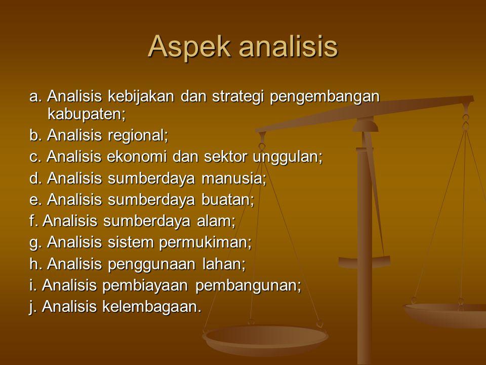 Aspek analisis a. Analisis kebijakan dan strategi pengembangan kabupaten; b. Analisis regional; c. Analisis ekonomi dan sektor unggulan;