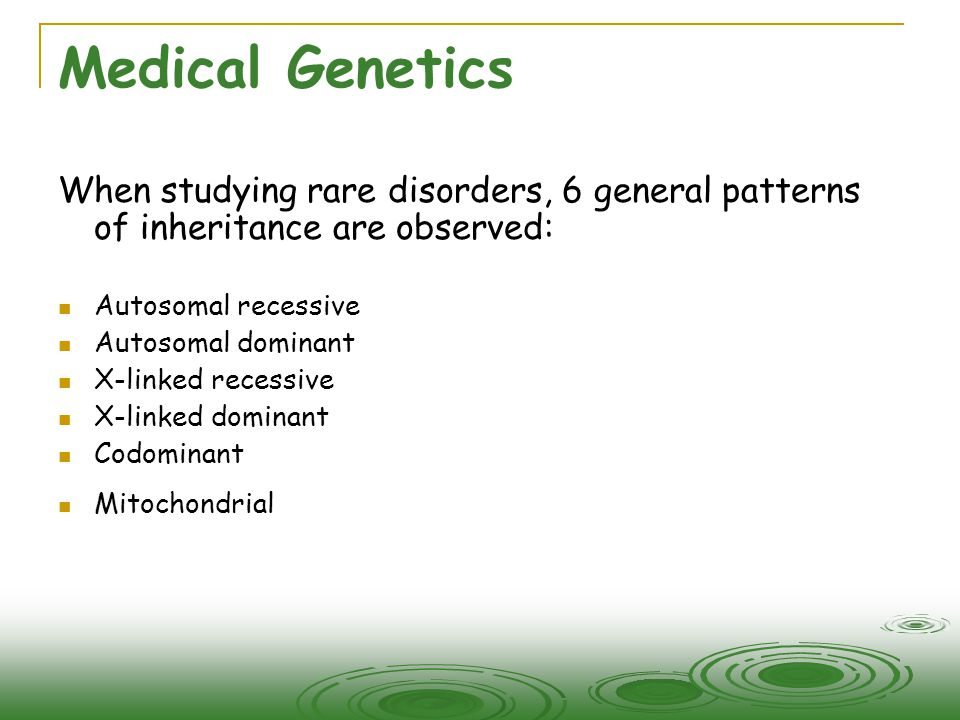 Medical Genetics When studying rare disorders, 6 general patterns of inheritance are observed: Autosomal recessive.