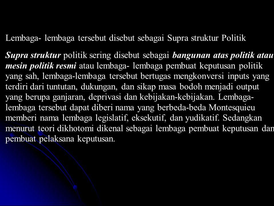 Lembaga- lembaga tersebut disebut sebagai Supra struktur Politik