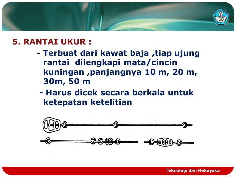 5. RANTAI UKUR : - Terbuat dari kawat baja ,tiap ujung rantai dilengkapi mata/cincin kuningan ,panjangnya 10 m, 20 m, 30m, 50 m - Harus dicek secara berkala untuk ketepatan ketelitian